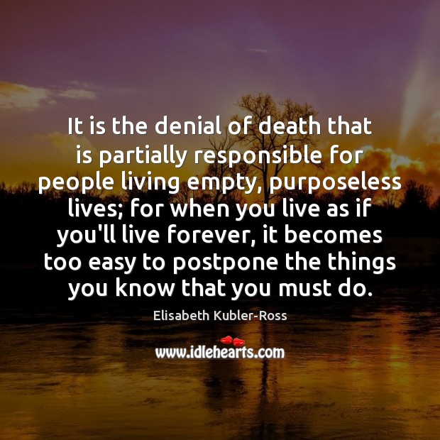It is the denial of death that is partially responsible for people Elisabeth Kubler-Ross Picture Quote