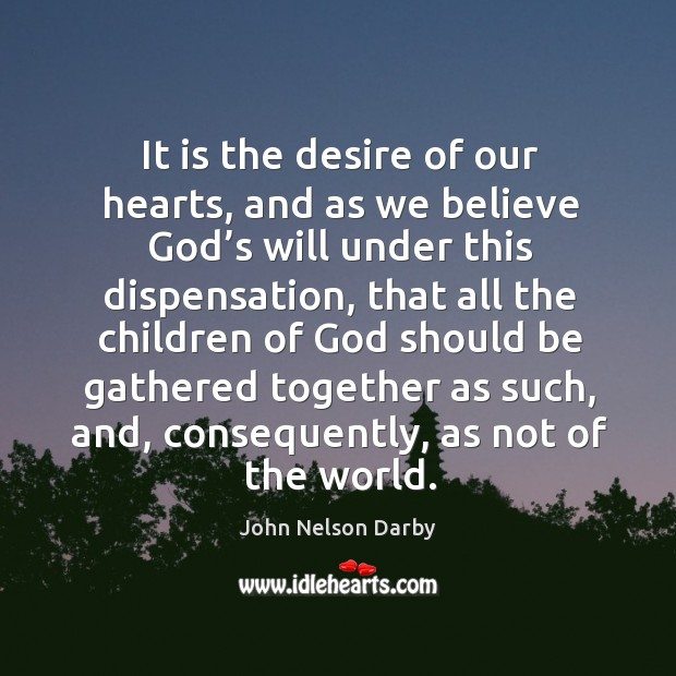 It is the desire of our hearts, and as we believe God's will under this dispensation Image