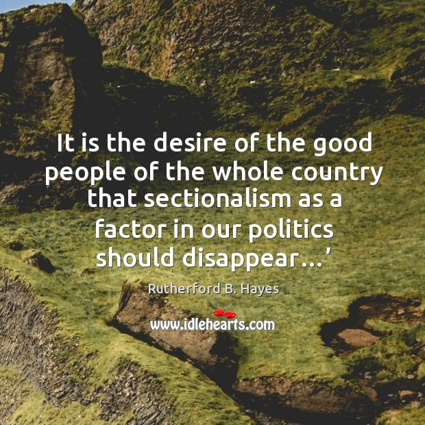 It is the desire of the good people of the whole country that sectionalism as a Rutherford B. Hayes Picture Quote