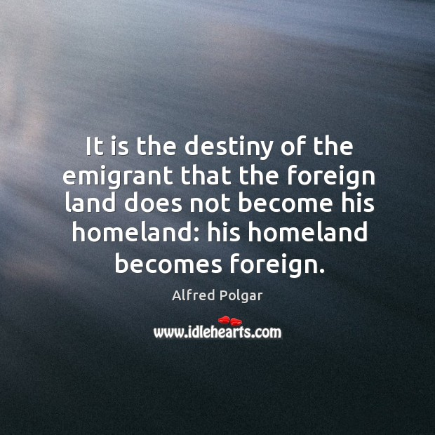 Image, It is the destiny of the emigrant that the foreign land does