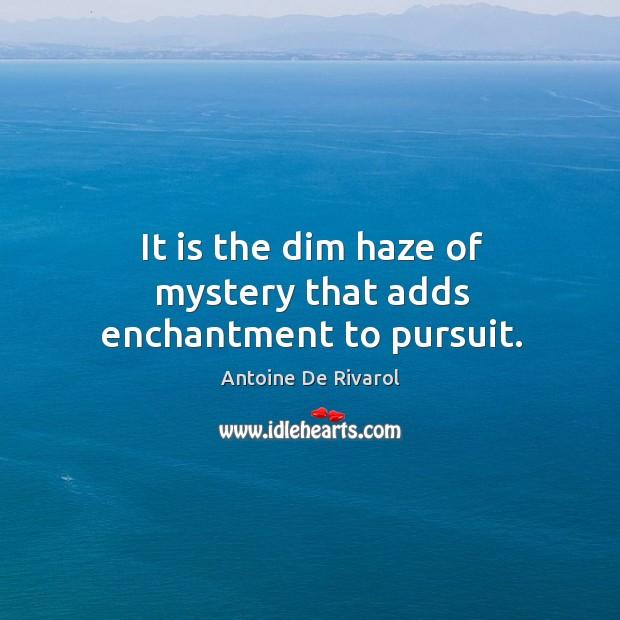 It is the dim haze of mystery that adds enchantment to pursuit. Antoine De Rivarol Picture Quote