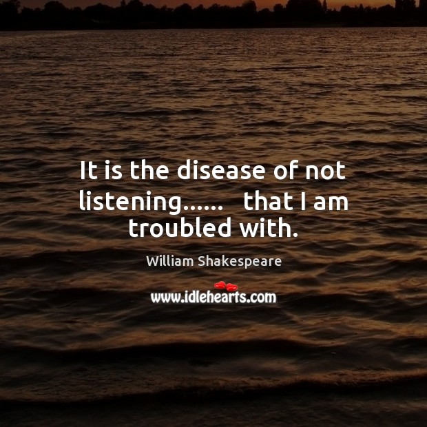 Image, It is the disease of not listening……   that I am troubled with.