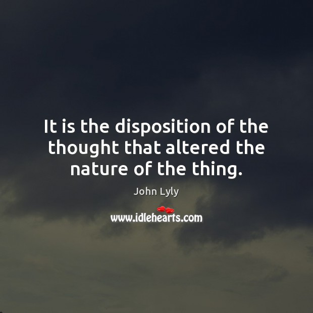 It is the disposition of the thought that altered the nature of the thing. Image