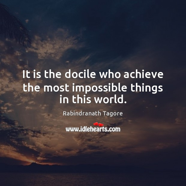 Image, It is the docile who achieve the most impossible things in this world.