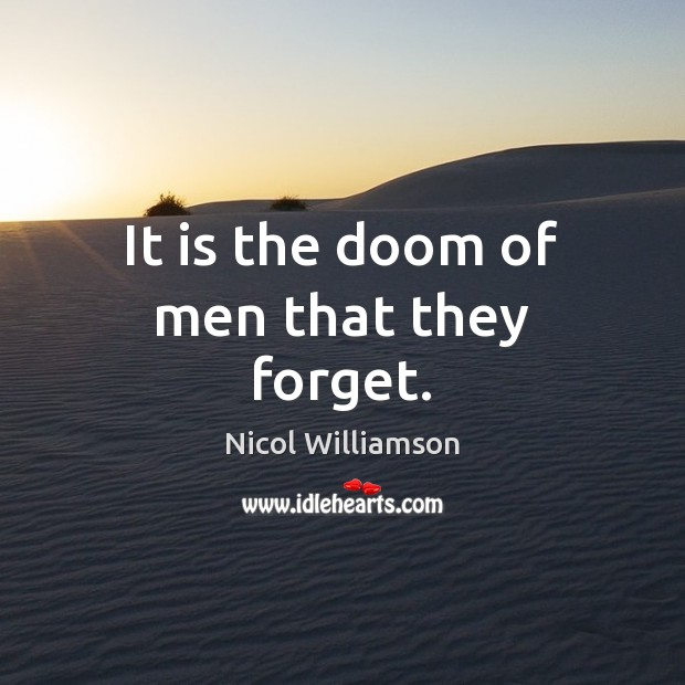 It is the doom of men that they forget. Image
