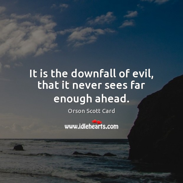 It is the downfall of evil, that it never sees far enough ahead. Image