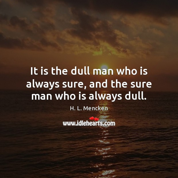 It is the dull man who is always sure, and the sure man who is always dull. Image