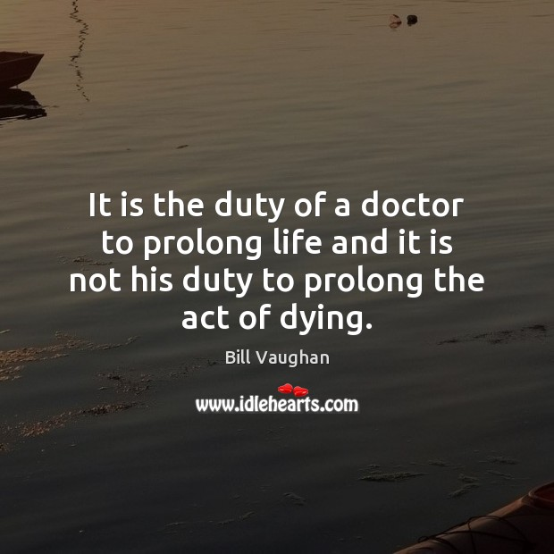 Image, It is the duty of a doctor to prolong life and it