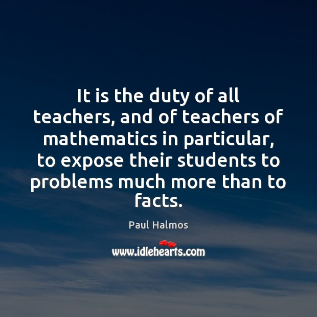 It is the duty of all teachers, and of teachers of mathematics Paul Halmos Picture Quote