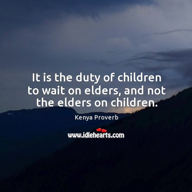 It is the duty of children to wait on elders, and not the elders on children. Kenya Proverbs Image