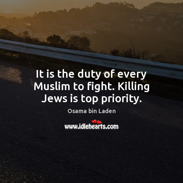 It is the duty of every Muslim to fight. Killing Jews is top priority. Osama bin Laden Picture Quote