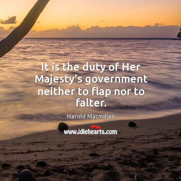 It is the duty of her majesty's government neither to flap nor to falter. Harold Macmillan Picture Quote
