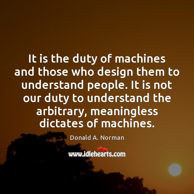 It is the duty of machines and those who design them to Donald A. Norman Picture Quote