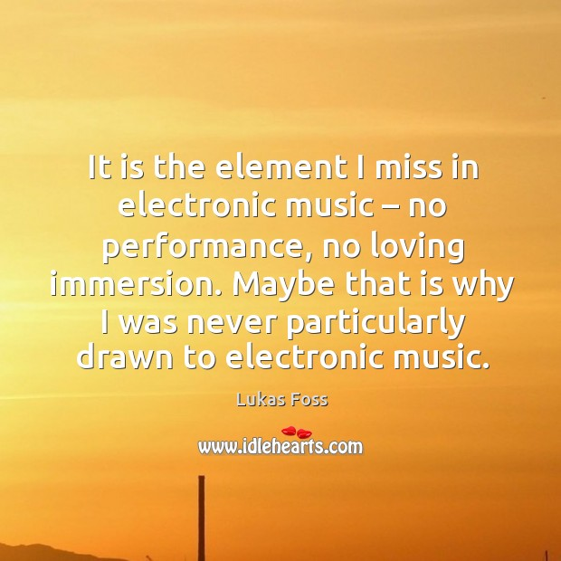 It is the element I miss in electronic music – no performance, no loving immersion. Image