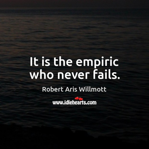 It is the empiric who never fails. Image