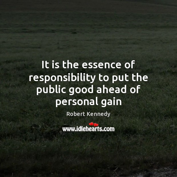 It is the essence of responsibility to put the public good ahead of personal gain Image
