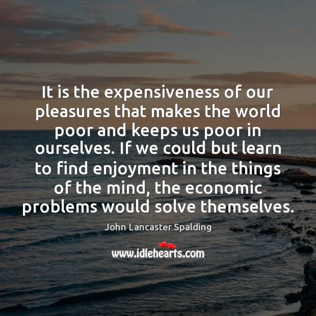 It is the expensiveness of our pleasures that makes the world poor John Lancaster Spalding Picture Quote