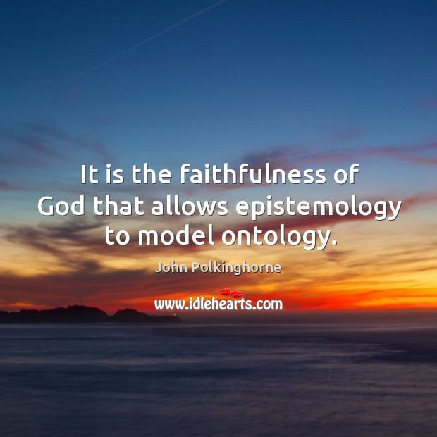 It is the faithfulness of God that allows epistemology to model ontology. John Polkinghorne Picture Quote