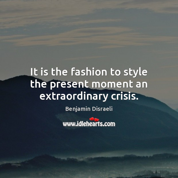 It is the fashion to style the present moment an extraordinary crisis. Image