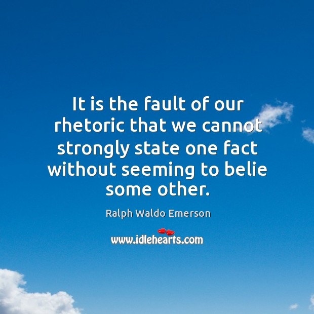 It is the fault of our rhetoric that we cannot strongly state Image