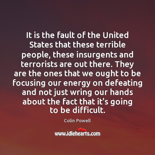 It is the fault of the United States that these terrible people, Colin Powell Picture Quote