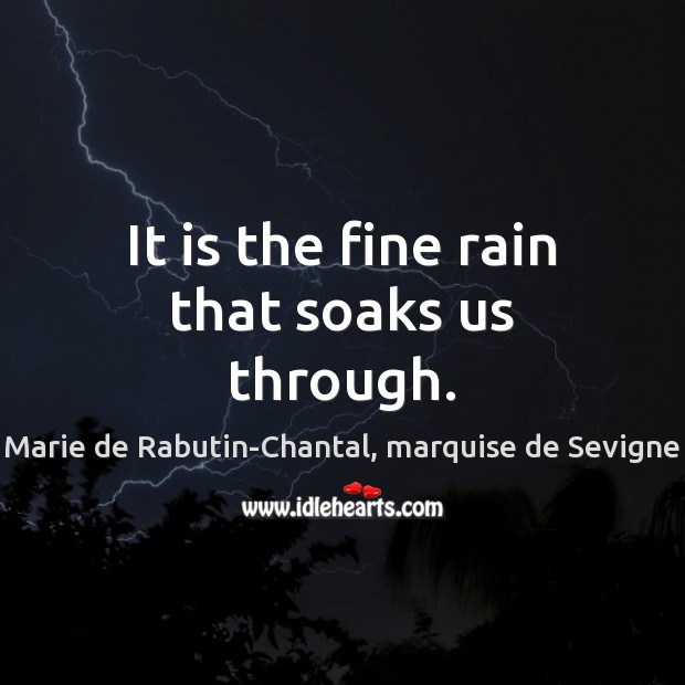 It is the fine rain that soaks us through. Marie de Rabutin-Chantal, marquise de Sevigne Picture Quote