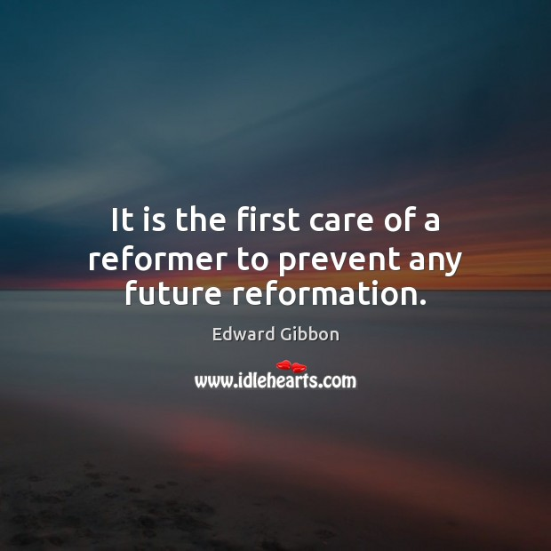 It is the first care of a reformer to prevent any future reformation. Edward Gibbon Picture Quote