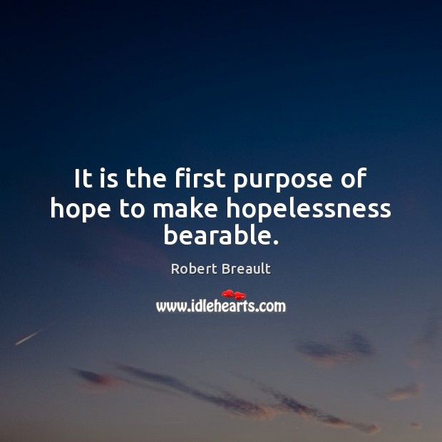It is the first purpose of hope to make hopelessness bearable. Image