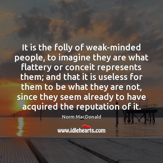 It is the folly of weak-minded people, to imagine they are what Norm MacDonald Picture Quote