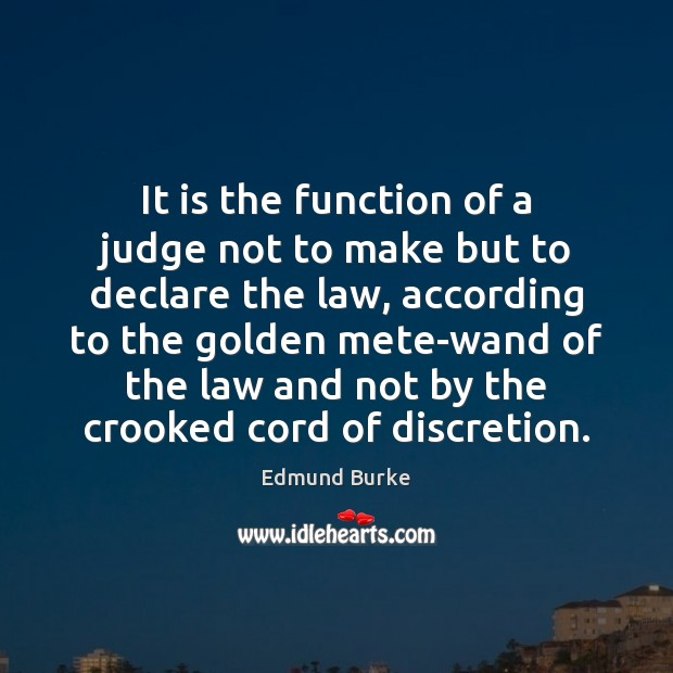 It is the function of a judge not to make but to Edmund Burke Picture Quote
