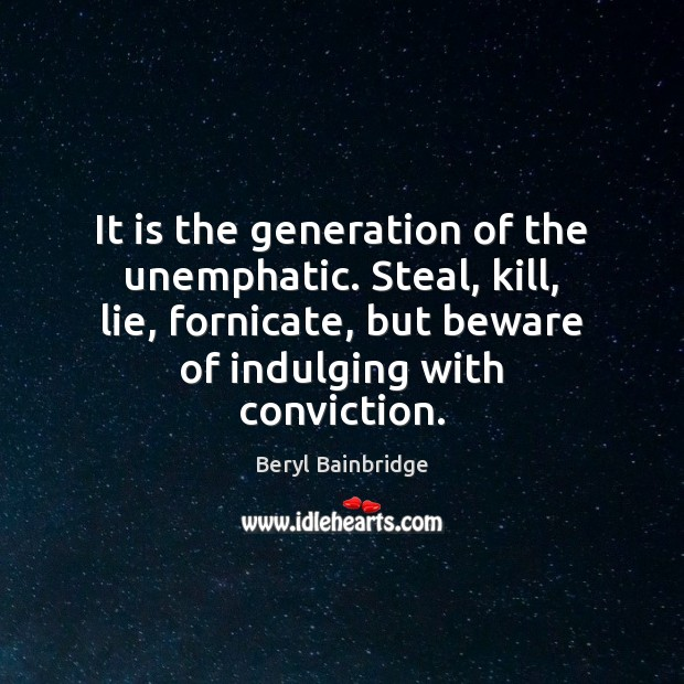 Image, It is the generation of the unemphatic. Steal, kill, lie, fornicate, but