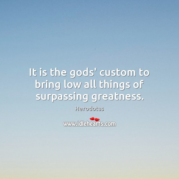 Image, It is the Gods' custom to bring low all things of surpassing greatness.