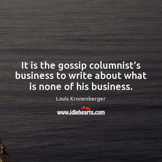 It is the gossip columnist's business to write about what is none of his business. Louis Kronenberger Picture Quote