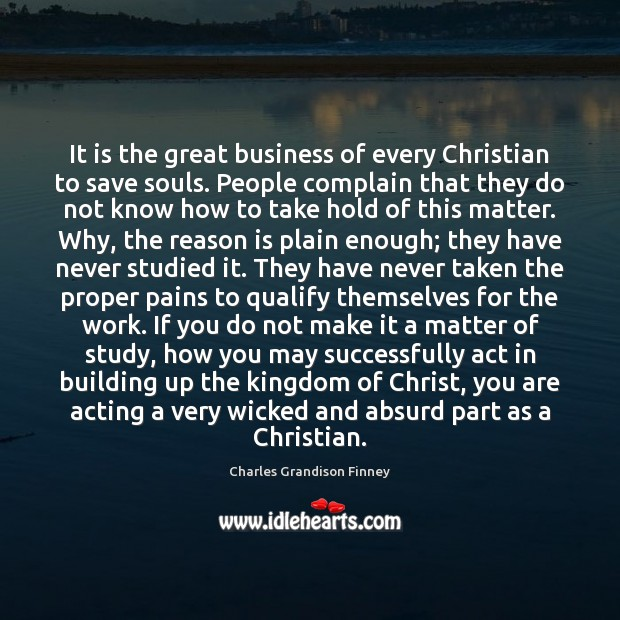 It is the great business of every Christian to save souls. People Charles Grandison Finney Picture Quote