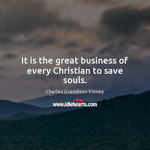 It is the great business of every Christian to save souls. Charles Grandison Finney Picture Quote