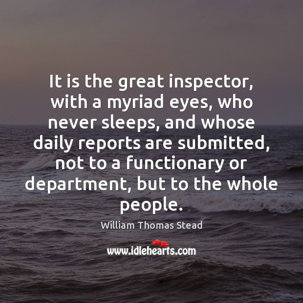 It is the great inspector, with a myriad eyes, who never sleeps, William Thomas Stead Picture Quote