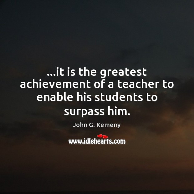 …it is the greatest achievement of a teacher to enable his students to surpass him. Image