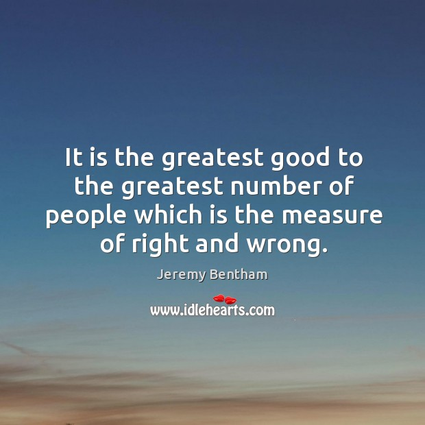 It is the greatest good to the greatest number of people which is the measure of right and wrong. Image