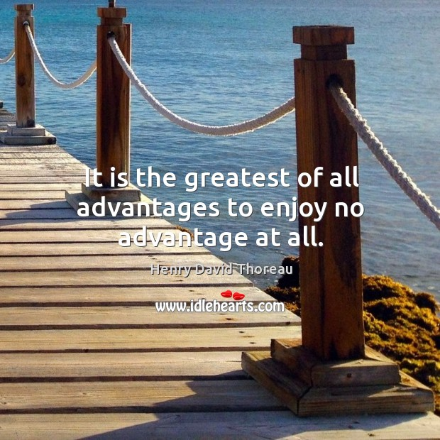 Image, It is the greatest of all advantages to enjoy no advantage at all.