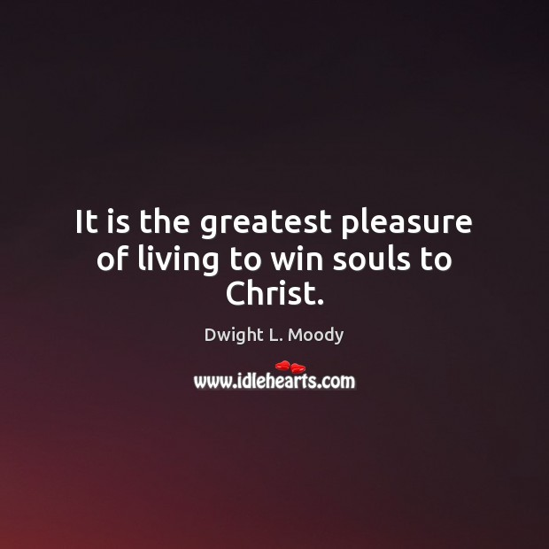 Image, It is the greatest pleasure of living to win souls to Christ.