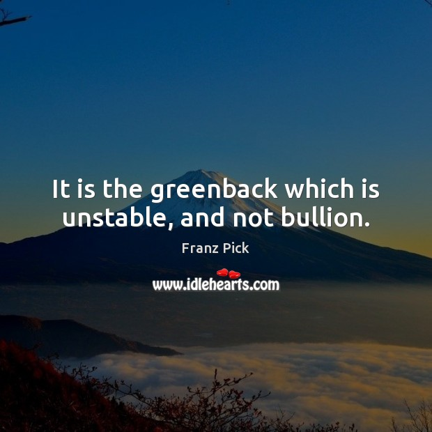 It is the greenback which is unstable, and not bullion. Image