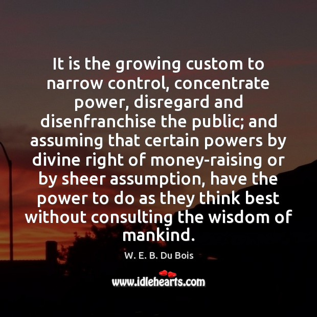 It is the growing custom to narrow control, concentrate power, disregard and W. E. B. Du Bois Picture Quote