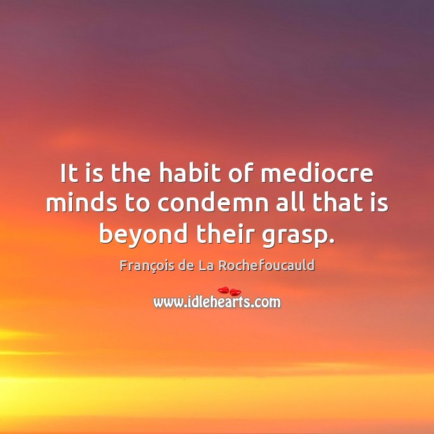 Image, It is the habit of mediocre minds to condemn all that is beyond their grasp.