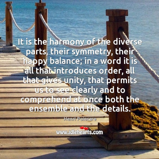 It is the harmony of the diverse parts, their symmetry, their happy balance Image