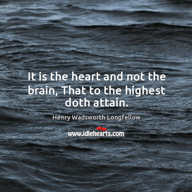 Image, It is the heart and not the brain, That to the highest doth attain.