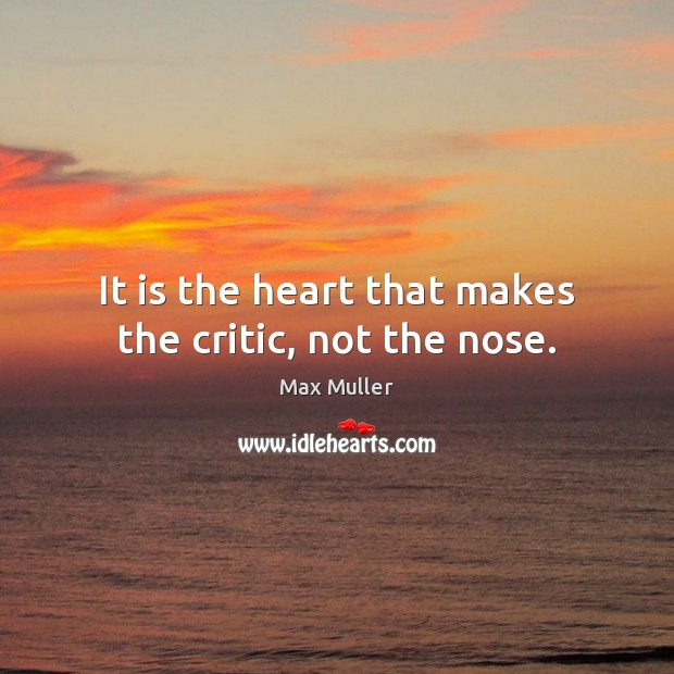 It is the heart that makes the critic, not the nose. Max Muller Picture Quote