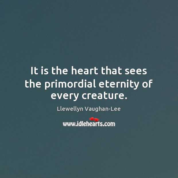 It is the heart that sees the primordial eternity of every creature. Llewellyn Vaughan-Lee Picture Quote