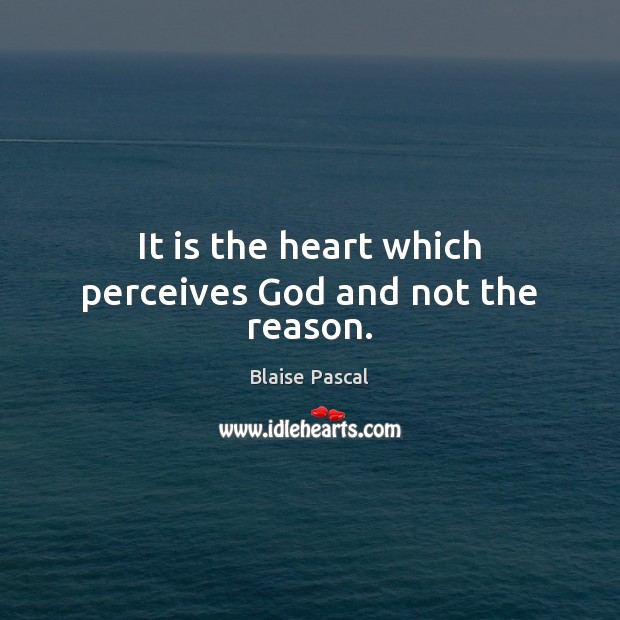 It is the heart which perceives God and not the reason. Blaise Pascal Picture Quote