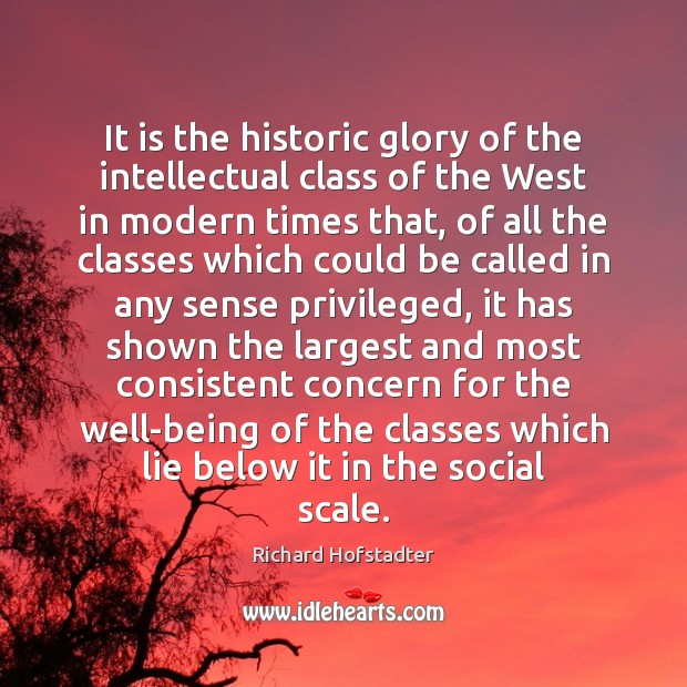 It is the historic glory of the intellectual class of the West Richard Hofstadter Picture Quote