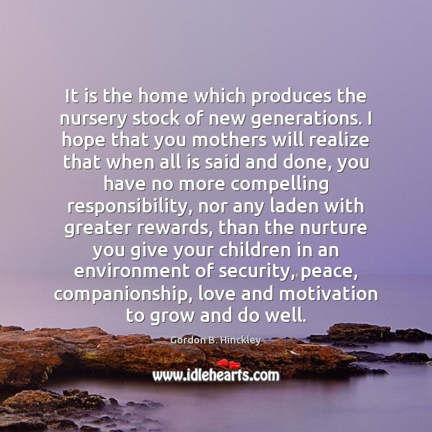 It is the home which produces the nursery stock of new generations. Gordon B. Hinckley Picture Quote